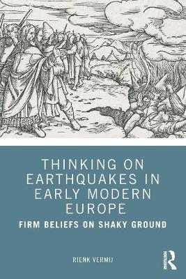 Thinking on Earthquakes in Early Modern Europe: Firm Beliefs on Shaky Ground book