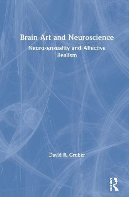 Brain Art and Neuroscience: Neurosensuality and Affective Realism book