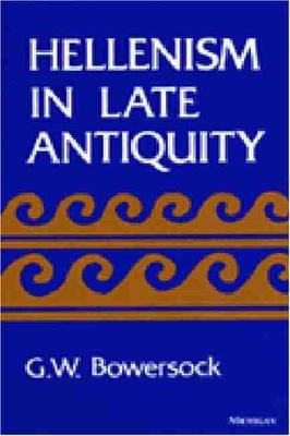 Hellenism in Late Antiquity by G. W. Bowersock