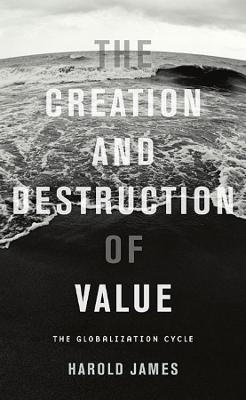 The Creation and Destruction of Value by Harold James