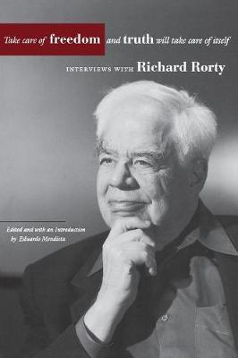 Take Care of Freedom and Truth Will Take Care of Itself by Richard Rorty