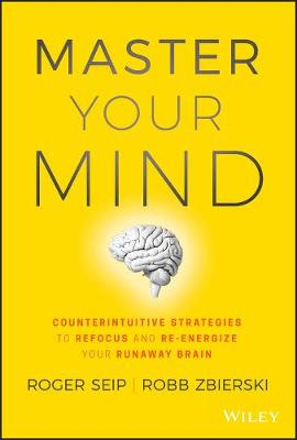 Master Your Mind: Counterintuitive Strategies to Refocus and Re-Energize Your Runaway Brain by Roger Seip