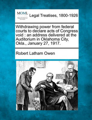 Withdrawing Power from Federal Courts to Declare Acts of Congress Void: An Address Delivered at the Auditorium in Oklahoma City, Okla., January 27, 1917. by Robert Latham Owen