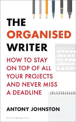 The Organised Writer: How to stay on top of all your projects and never miss a deadline by Antony Johnston