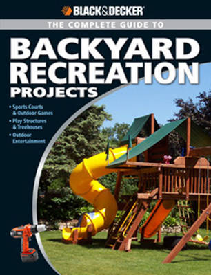 Complete Guide to Backyard Recreation Projects: Sports Courts and Outdoor Games Play Structures and Treehouses Outdoor Entertainment by Eric Smith