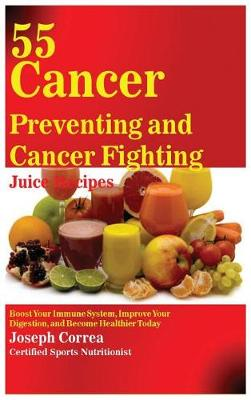 55 Cancer Preventing and Cancer Fighting Juice Recipes by Joseph Correa