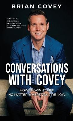 Conversations with Covey: 11 Powerful, Inspirational, and Hope-Filled Lessons from Today's Biggest Leaders by Brian Covey