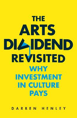The Arts Dividend Revisited: Why Investment in Culture Pays book