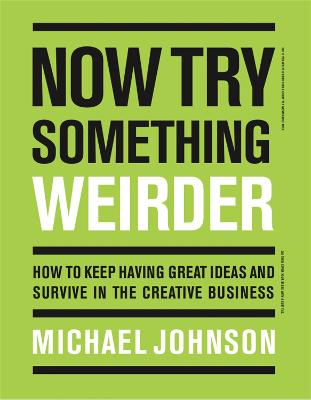 Now Try Something Weirder: How to keep having great ideas and survive in the creative business by Michael Johnson