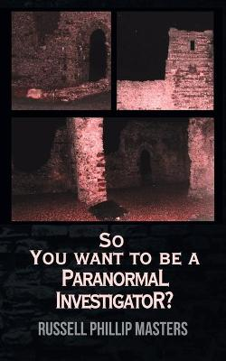 So You Want to Be a Paranormal Investigator? by Russell Phillip Masters