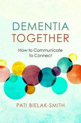 Dementia Together: How to Communicate to Connect by Pati Bielak-Smith