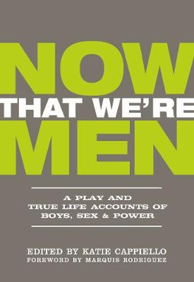 Now That We're Men: A Play and True Life Accounts of Boys, Sex & Power (UPDATED EDITION) by Katie Cappiello