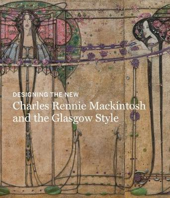 Designing the New: Charles Rennie Mackintosh and the Glasgow Style by Alison Brown
