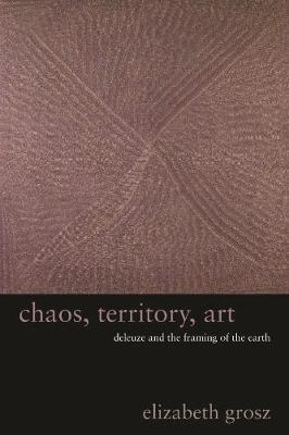 Chaos, Territory, Art: Deleuze and the Framing of the Earth by Elizabeth Grosz