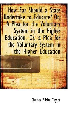 How Far Should a State Undertake to Educate? Or, a Plea for the Voluntary System in the Higher Educa by Charles Elisha Taylor