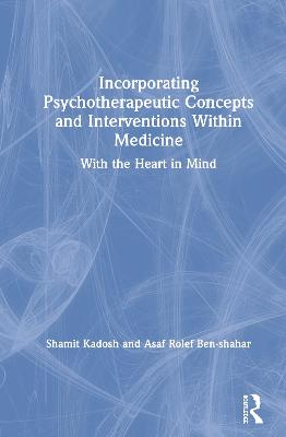 Incorporating Psychotherapeutic Concepts and Interventions Within Medicine: With the Heart in Mind by Shamit Kadosh