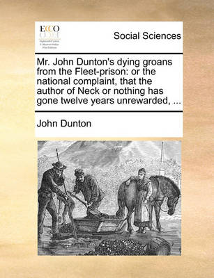 Mr. John Dunton's Dying Groans from the Fleet-Prison: Or the National Complaint, That the Author of Neck or Nothing Has Gone Twelve Years Unrewarded, by John Dunton