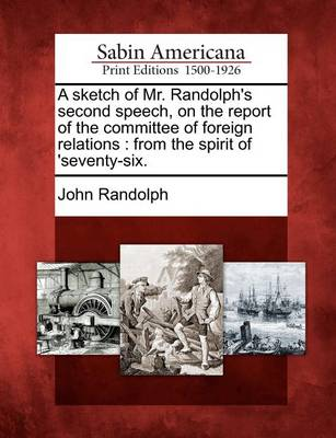 A Sketch of Mr. Randolph's Second Speech, on the Report of the Committee of Foreign Relations: From the Spirit of 'seventy-Six. by John Randolph
