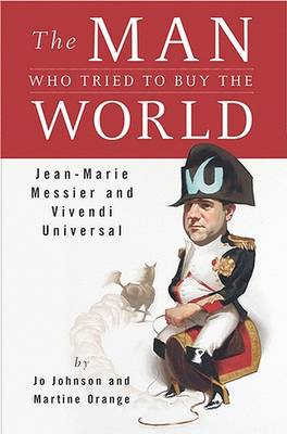 The Man Who Tried to Buy the World: Jean-Marie Messier and Vivendi Universal by Jo Johnson