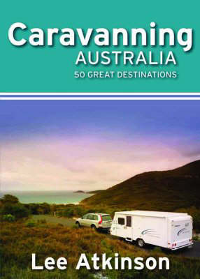 Guide to Caravanning in Australia by Lee Atkinson