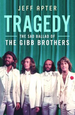 Tragedy: The Sad Ballad of the Gibb Brothers by Jeff Apter