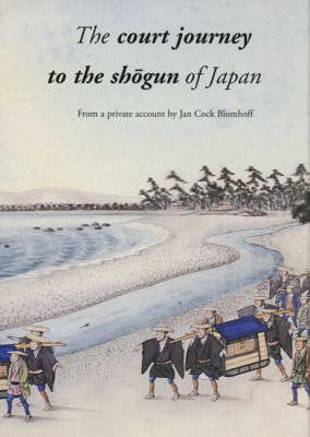The Court Journey to the Sh?gun of Japan: From a Private Account by Jan Cock Blomhoff by Matthi Forrer