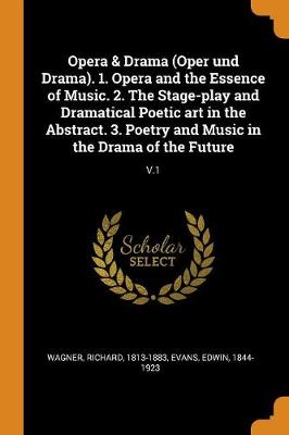 Opera & Drama (Oper Und Drama). 1. Opera and the Essence of Music. 2. the Stage-Play and Dramatical Poetic Art in the Abstract. 3. Poetry and Music in the Drama of the Future: V.1 by Richard Wagner