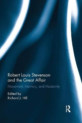 Robert Louis Stevenson and the Great Affair: Movement, Memory and Modernity by Richard J. Hill