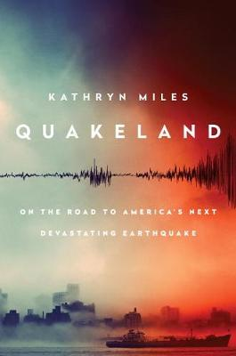 Quakeland: Preparing For America's Next Devastating Earthquake by Kathryn Miles