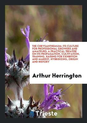 The Chrysanthemum: Its Culture for Professional Growers and Amateurs; A Practical Treatise on Its Propagation, Cultivation, Training, Raising for Exhibition and Market, Hybridizing, Origin and History by Arthur Herrington
