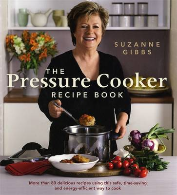Pressure Cooker Recipe Book, Using This Safe, Time-Saving And Energy-Efficient Way To Cook by Suzanne Gibbs
