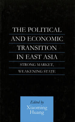 The Political and Economic Transition in East Asia: Strong Market, Weakening State by Xiaoming Huang