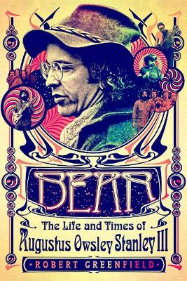 Bear: The Life and Times of Augustus Owsley Stanley III by Robert Greenfield
