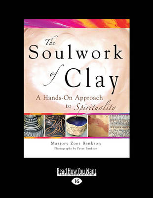The Soulwork of Clay: A Hands-on Approach to Spirituality by Marjory Zoet Bankson