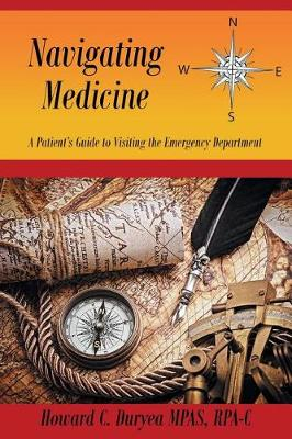 Navigating Medicine: A Patient's Guide to Visiting the Emergency Department by Rpa-C Howard C Duryea Mpas