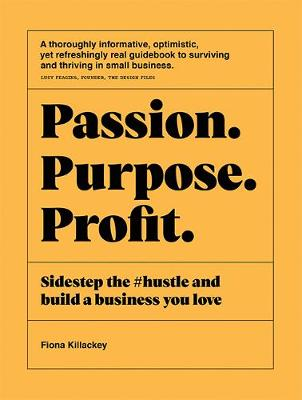 Passion Purpose Profit: Sidestep the #hustle and build a business you love by Fiona Killackey
