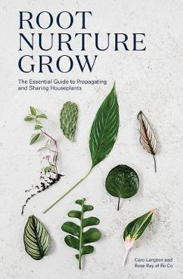 Root, Nurture, Grow: The Essential Guide to Propagating and Sharing Houseplants by Caro Langton