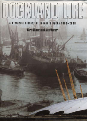 Dockland Life: A Pictorial History of London's Docks, 1860-2000 by Alex Werner