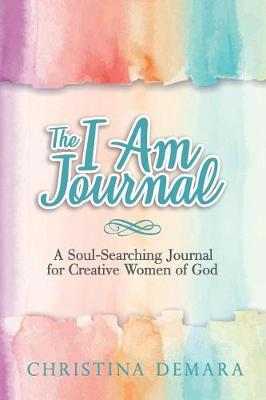 The I Am Journal: A Soul-Searching Journal for Creative Women of God by Christina Demara