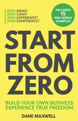 Start From Zero: Build Your Own Business & Experience True Freedom by Dane Maxwell