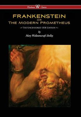 Frankenstein or the Modern Prometheus (Uncensored 1818 Edition - Wisehouse Classics) (Uncensored 1818) by Mary Wollstonecraft Shelley