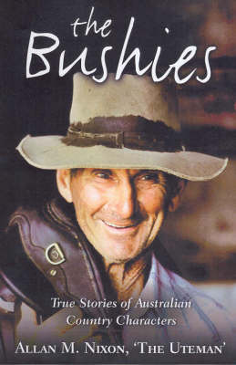 The Bushies : True Stories of Australian Country Characters: True Stories of Australian Country Characters by Allan M. Nixon
