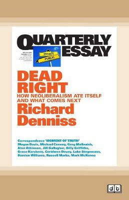 Quarterly Essay 70 Dead Right: How Neoliberalism Ate Itself and What Comes Next by Richard Denniss