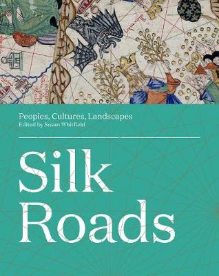 Silk Roads: Peoples, Cultures, Landscapes by Susan Whitfield