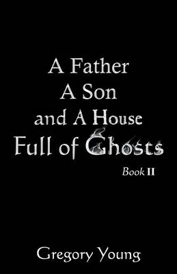 A Father a Son and a House Full of Ghosts, Book II by Gregory Young