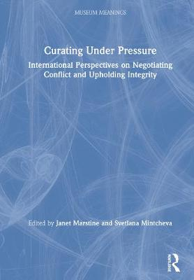 Curating Under Pressure: International Perspectives on Negotiating Conflict and Upholding Integrity by Janet Marstine