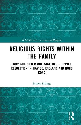 Religious Rights within the Family: From Coerced Manifestation to Dispute Resolution in France, England and Hong Kong by Esther Erlings