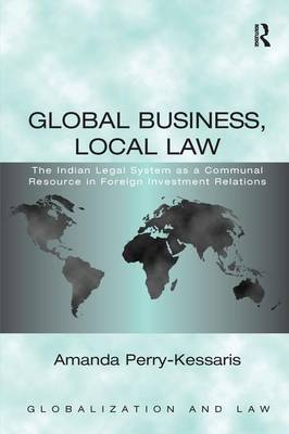 Global Business, Local Law: The Indian Legal System as a Communal Resource in Foreign Investment Relations by Amanda Perry-Kessaris