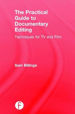 The Practical Guide to Documentary Editing by Sam Billinge
