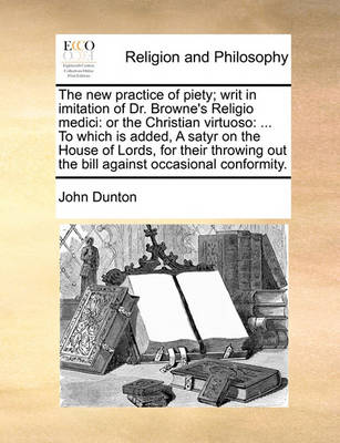 The New Practice of Piety; Writ in Imitation of Dr. Browne's Religio Medici: Or the Christian Virtuoso: ... to Which Is Added, a Satyr on the House of Lords, for Their Throwing Out the Bill Against Occasional Conformity by John Dunton